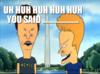 Uh-huh-huh-huh-huh-you-said-